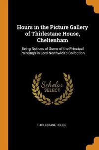 Hours in the Picture Gallery of Thirlestane House, Cheltenham: Being Notices of Some of the Principal Paintings in Lord Northwick's Collection