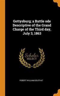 Gettysburg; A Battle Ode Descriptive of the Grand Charge of the Third Day, July 3, 1863