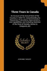 Three Years in Canada: An Account of the Actual State of the Country in 1826-7-8. Comprehending Its Resources, Productions, Improvements, and Capabili