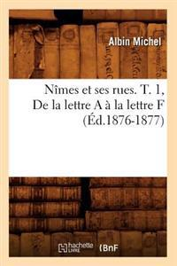 N�mes Et Ses Rues. T. 1, de la Lettre a � La Lettre F (�d.1876-1877)