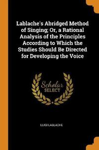 Lablache's Abridged Method of Singing; Or, a Rational Analysis of the Principles According to Which the Studies Should Be Directed for Developing the Voice