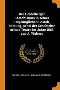 Der Heidelberger Katechismus in Seiner Urspr nglichen Gestalt, Herausg. Nebst Der Geschichte Seines Textes Im Jahre 1563 Von A. Wolters