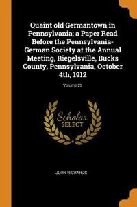 Quaint Old Germantown in Pennsylvania; A Paper Read Before the Pennsylvania-German Society at the Annual Meeting, Riegelsville, Bucks County, Pennsylvania, October 4th, 1912; Volume 23