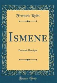 Ismene: Pastorale Heroique (Classic Reprint)