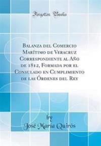 Balanza del Comercio Marítimo de Veracruz Correspondiente Al Año de 1812, Formada Por El Consulado En Cumplimiento de Las Órdenes del Rey (Classic Rep