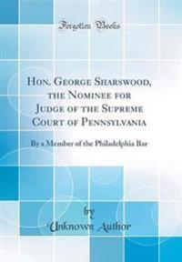 Hon. George Sharswood, the Nominee for Judge of the Supreme Court of Pennsylvania: By a Member of the Philadelphia Bar (Classic Reprint)