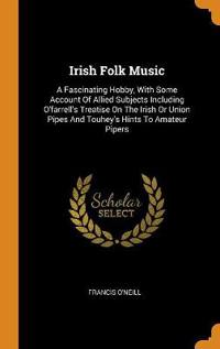 Irish Folk Music: A Fascinating Hobby, With Some Account Of Allied Subjects Including O'farrell's Treatise On The Irish Or Union Pipes And Touhey's Hi