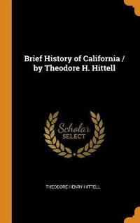 Brief History of California / By Theodore H. Hittell