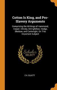 Cotton Is King, and Pro-Slavery Arguments: Comprising the Writings of Hammond, Harper, Christy, Stringfellow, Hodge, Bledsoe, and Cartwright, On This