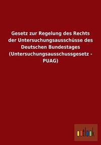 Gesetz Zur Regelung Des Rechts Der Untersuchungsausschusse Des Deutschen Bundestages (Untersuchungsausschussgesetz - Puag)