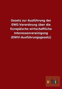 Gesetz Zur Ausfuhrung Der Ewg-Verordnung Uber Die Europaische Wirtschaftliche Interessenvereinigung (Ewiv-Ausfuhrungsgesetz)