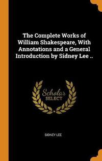 The Complete Works of William Shakespeare, with Annotations and a General Introduction by Sidney Lee ..