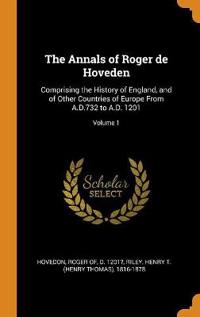The Annals of Roger de Hoveden: Comprising the History of England, and of Other Countries of Europe From A.D.732 to A.D. 1201; Volume 1