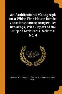 An Architectural Monograph on a White Pine House for the Vacation Season; competitive Drawings, With Report of the Jury of Architects. Volume No. 4
