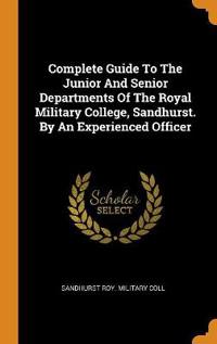 Complete Guide to the Junior and Senior Departments of the Royal Military College, Sandhurst. by an Experienced Officer