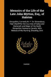 Memoirs of the Life of the Late John Mytton, Esq., of Halston: Shropshire, Formerly M. P. for Shrewsbury, High Sheriff for the Counties of Salop and M