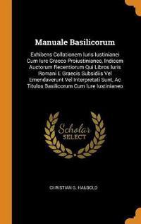 Manuale Basilicorum: Exhibens Collationem Iuris Iustinianei Cum Iure Graeco Proiustinianeo, Indicem Auctorum Recentiorum Qui Libros Iuris Romani E Gra
