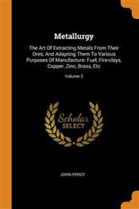 Metallurgy: The Art of Extracting Metals from Their Ores, and Adapting Them to Various Purposes of Manufacture: Fuel, Fire-Clays,