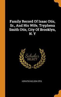 Family Record of Isaac Otis, Sr., and His Wife, Tryphena Smith Otis, City of Brooklyn, N. Y