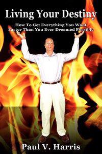 Living Your Destiny - How to Get Everything You Want Faster Than You Ever Dreamed Possible