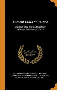 Ancient Laws of Ireland: Uraicect Becc and Certain Other Selected Brehon Law Tracts