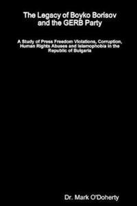 The Legacy of Boyko Borisov and the Gerb Party - A Study of Press Freedom Violations, Corruption, Human Rights Abuses and Islamophobia in the Republic of Bulgaria