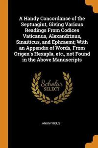 A Handy Concordance of the Septuagint, Giving Various Readings from Codices Vaticanus, Alexandrinus, Sinaiticus, and Ephraemi; With an Appendix of Words, from Origen's Hexapla, Etc., Not Found in the Above Manuscripts