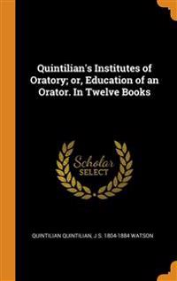 QUINTILIAN'S INSTITUTES OF ORATORY; OR,