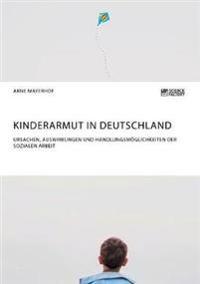 Kinderarmut in Deutschland. Ursachen, Auswirkungen Und Handlungsm glichkeiten Der Sozialen Arbeit