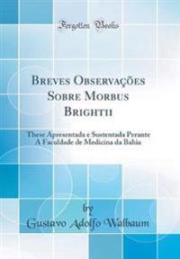 Breves Observações Sobre Morbus Brightii: These Apresentada E Sustentada Perante a Faculdade de Medicina Da Bahia (Classic Reprint)