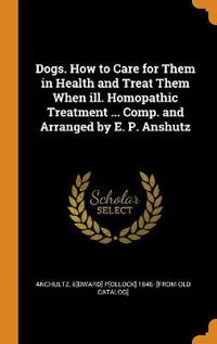 Dogs. How to Care for Them in Health and Treat Them When Ill. Homopathic Treatment ... Comp. and Arranged by E. P. Anshutz