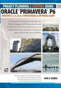 Project Planning and Control Using Oracle Primavera P6 Versions 8.1, 8.2 & 8.3 Professional Client & Optional Client