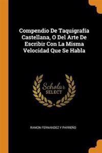 Compendio de Taquigraf a Castellana, O del Arte de Escribir Con La Misma Velocidad Que Se Habla