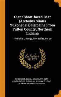 Giant Short-faced Bear (Arctodus Simus Yukonensis) Remains From Fulton County, Northern Indiana: Fieldiana, Geology, new series, no. 30