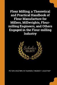 Flour Milling; A Theoretical and Practical Handbook of Flour Manufacture for Millers, Millwrights, Flour-Milling Engineers, and Others Engaged in the Flour-Milling Industry