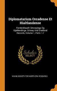 Diplomatarium Orcadense Et Hialtlandense: Fornbréfasafn Orkneyinga Og Hjaltlendinga. Orkney And Shetland Records, Volume 1, Parts 1-7