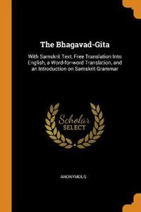 The Bhagavad-Gita: With Samskrit Text, Free Translation Into English, a Word-for-word Translation, and an Introduction on Samskrit Grammar