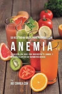 58 Recetas de Jugos Para Personas Con Anemia: La Solución Con Jugos Para Incrementar El Hambre Y Devolverle El Apetito Sin Tratamientos Médicos