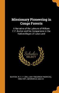 Missionary Pioneering in Congo Forests: A Narrative of the Labours of William F.P. Burton and his Companions in the Nativevillages of Luba-Land