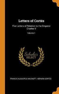 Letters of Cortés: Five Letters of Relation to the Emperor Charles V; Volume 1