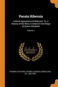 Pacata Hibernia: Ireland Appeased and Reduced : Or, a History of the Wars in Ireland in the Reign of Queen Elizabeth; Volume 1