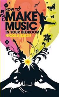 How to Make Music in Your Bedroom. Nicola Slade