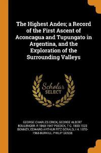 The Highest Andes; a Record of the First Ascent of Aconcagua and Tupungato in Argentina, and the Exploration of the Surrounding Valleys