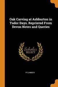Oak Carving at Ashburton in Tudor Days. Reprinted From Devon Notes and Queries