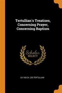 Tertullian's Treatises, Concerning Prayer, Concerning Baptism