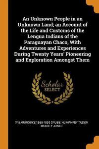 Unknown People in an Unknown Land; an Account of the Life and Customs of the Lengua Indians of the Paraguayan Chaco, With Adventures and Experiences During Twenty Years' Pioneering and Exploration Amongst Them