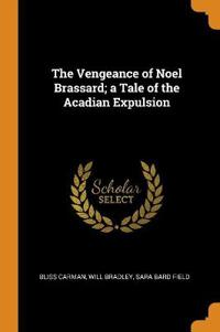 The Vengeance of Noel Brassard; a Tale of the Acadian Expulsion