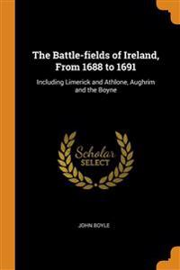 The Battle-fields of Ireland, From 1688 to 1691: Including Limerick and Athlone, Aughrim and the Boyne
