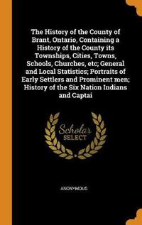 The History of the County of Brant, Ontario, Containing a History of the County Its Townships, Cities, Towns, Schools, Churches, Etc; General and Local Statistics; Portraits of Early Settlers and Prominent Men; History of the Six Nation Indians and Captai