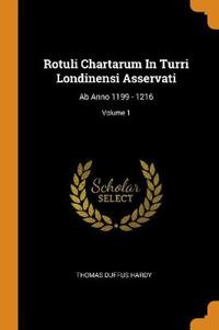 Rotuli Chartarum In Turri Londinensi Asservati: Ab Anno 1199 - 1216; Volume 1